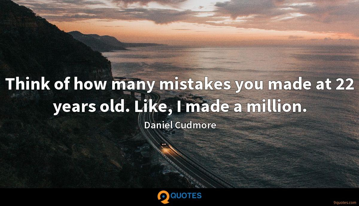 Think of how many mistakes you made at 22 years old. Like, I made a million.
