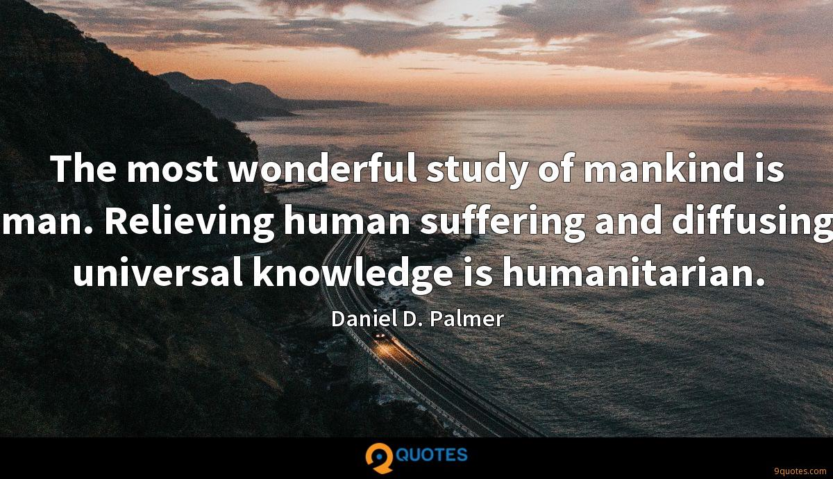 The most wonderful study of mankind is man. Relieving human suffering and diffusing universal knowledge is humanitarian.
