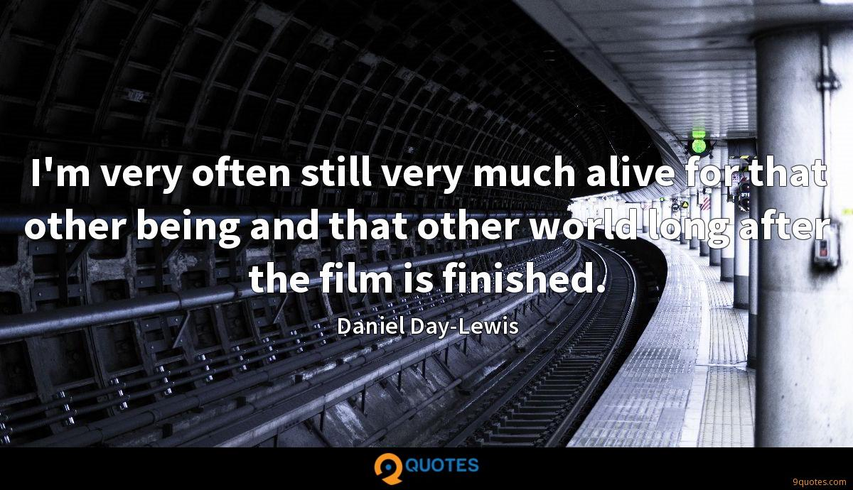 I'm very often still very much alive for that other being and that other world long after the film is finished.