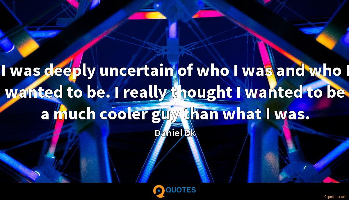 I was deeply uncertain of who I was and who I wanted to be. I really thought I wanted to be a much cooler guy than what I was.