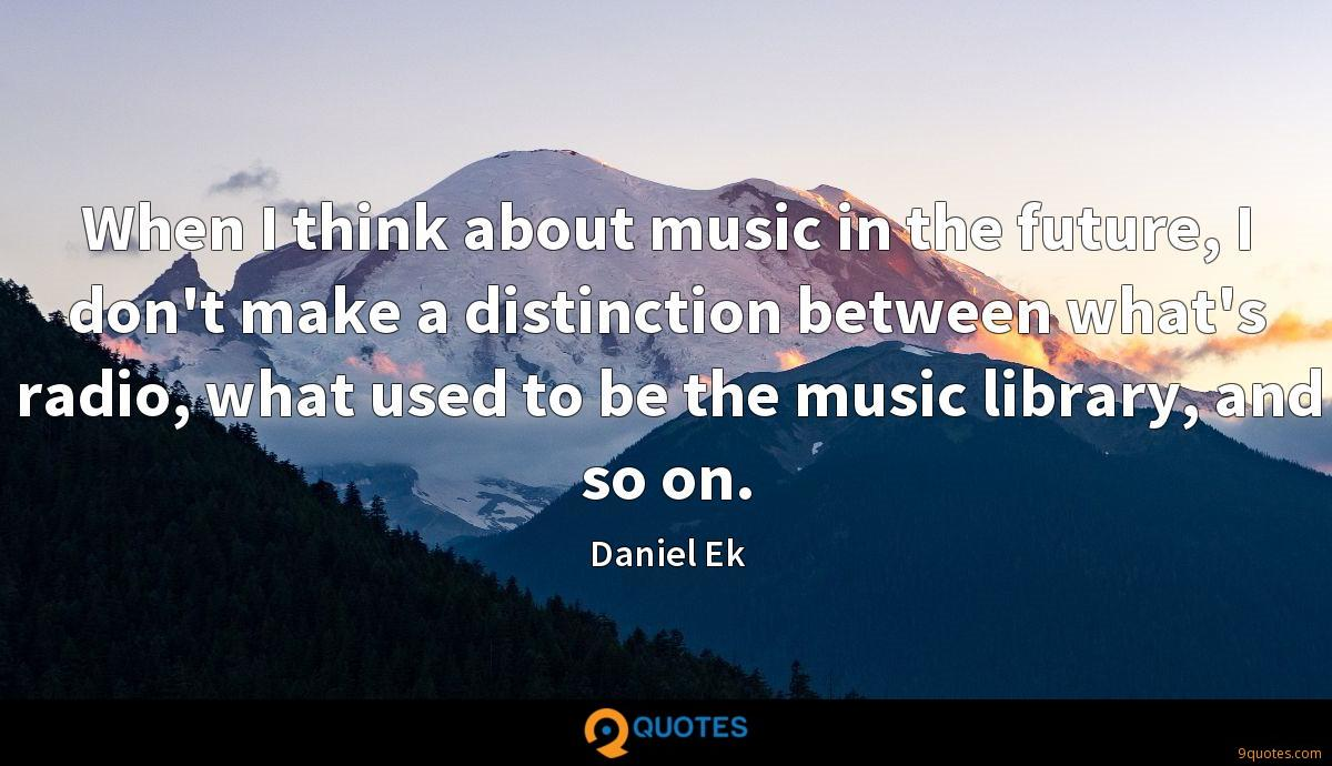 When I think about music in the future, I don't make a distinction between what's radio, what used to be the music library, and so on.