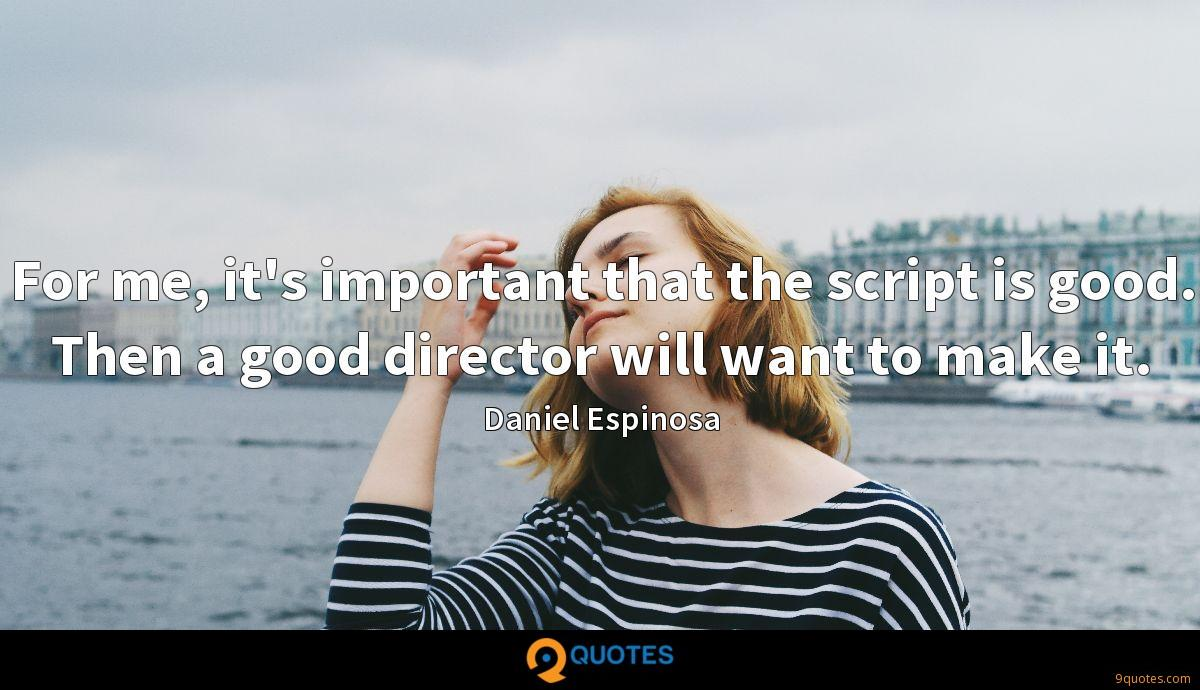 For me, it's important that the script is good. Then a good director will want to make it.