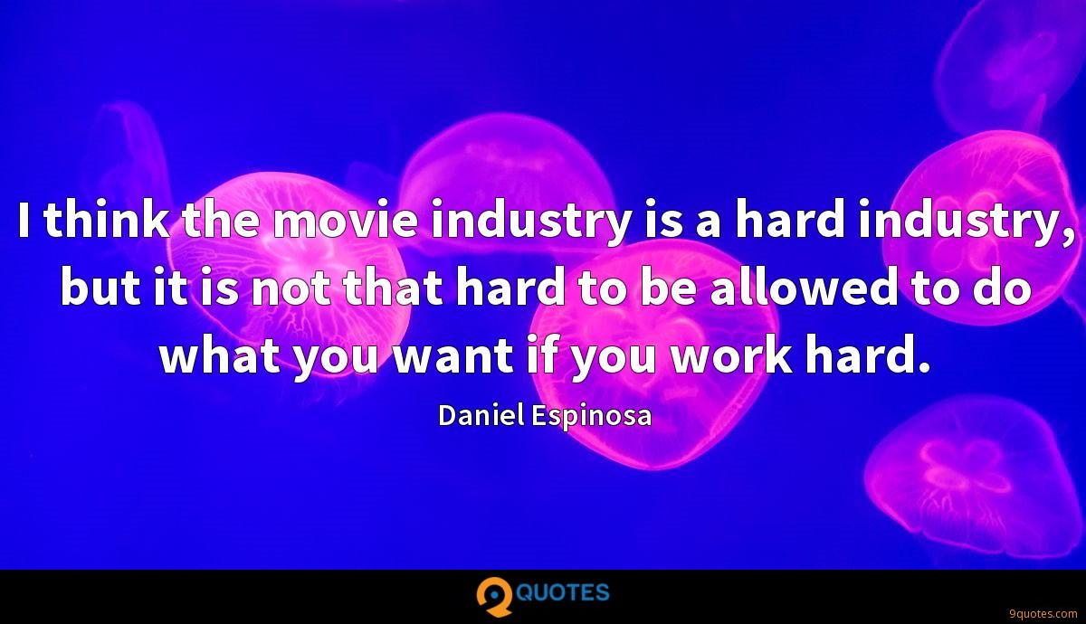 I think the movie industry is a hard industry, but it is not that hard to be allowed to do what you want if you work hard.
