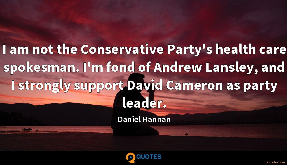 I am not the Conservative Party's health care spokesman. I'm fond of Andrew Lansley, and I strongly support David Cameron as party leader.