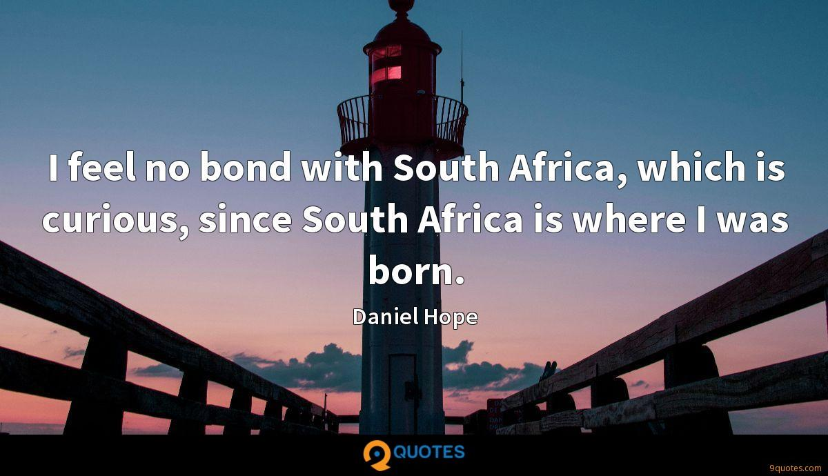 I feel no bond with South Africa, which is curious, since South Africa is where I was born.