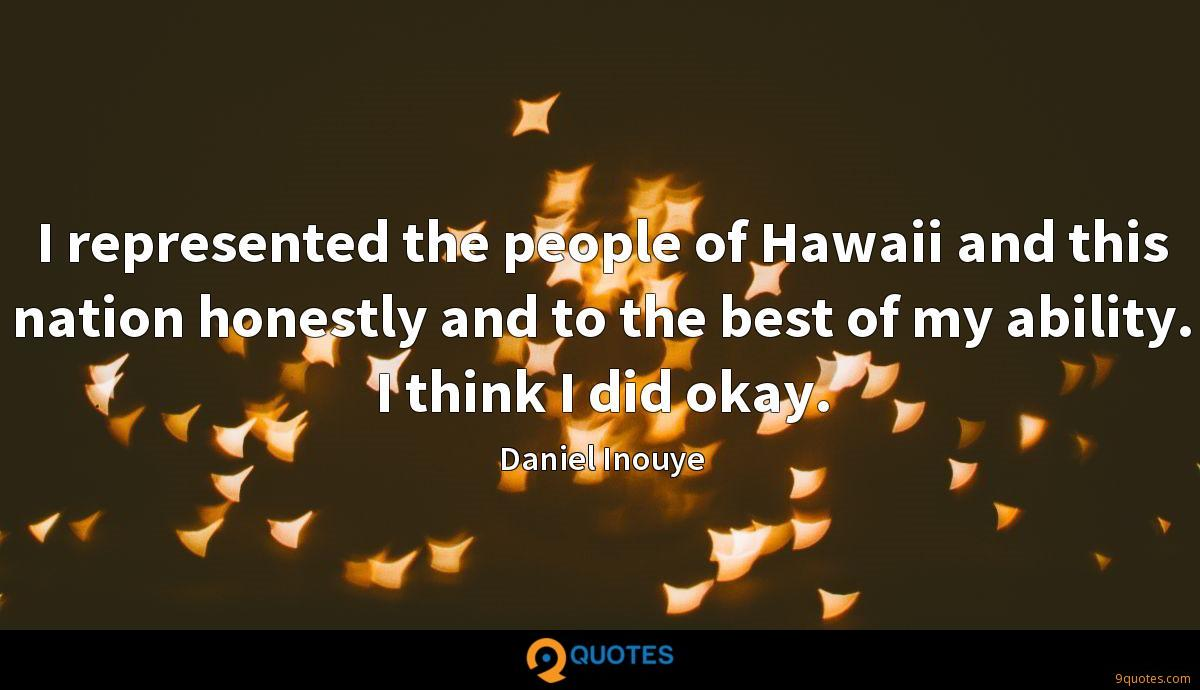 I represented the people of Hawaii and this nation honestly and to the best of my ability. I think I did okay.