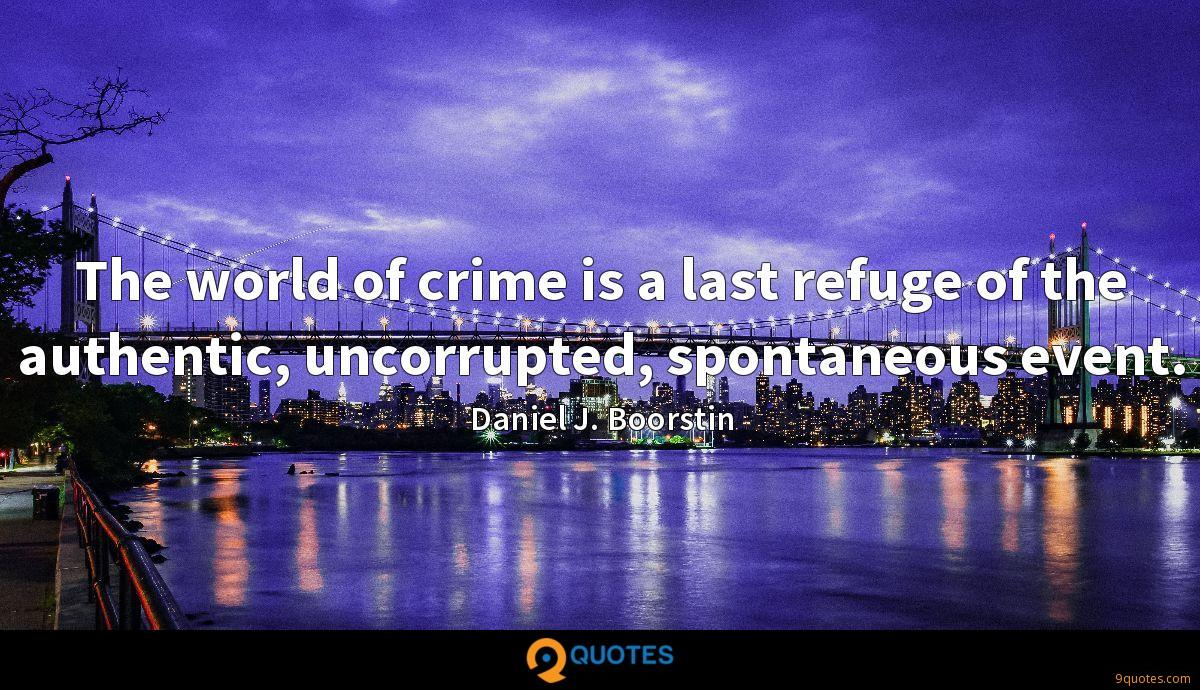 The world of crime is a last refuge of the authentic, uncorrupted, spontaneous event.