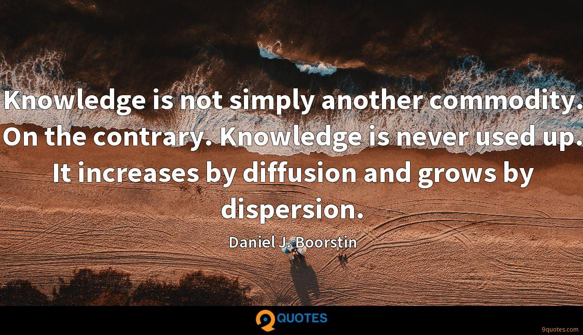 Knowledge is not simply another commodity. On the contrary. Knowledge is never used up. It increases by diffusion and grows by dispersion.