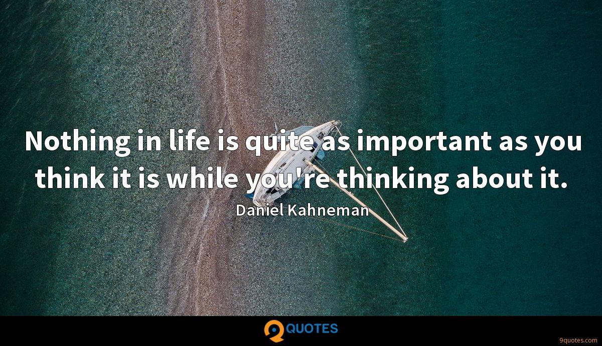 Nothing in life is quite as important as you think it is while you're thinking about it.