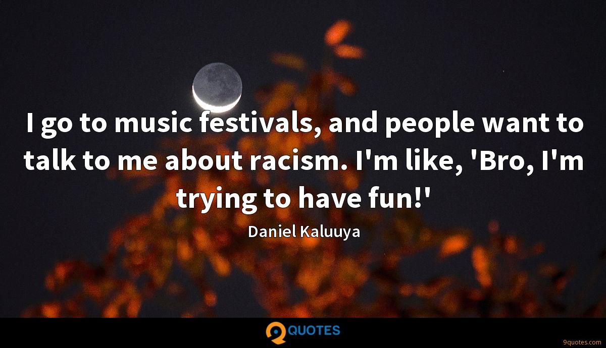 I go to music festivals, and people want to talk to me about racism. I'm like, 'Bro, I'm trying to have fun!'