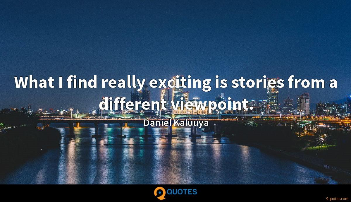 What I find really exciting is stories from a different viewpoint.