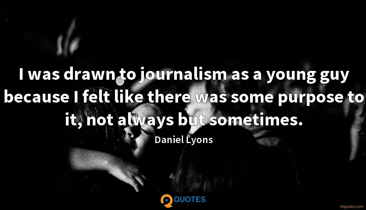 I was drawn to journalism as a young guy because I felt like there was some purpose to it, not always but sometimes.