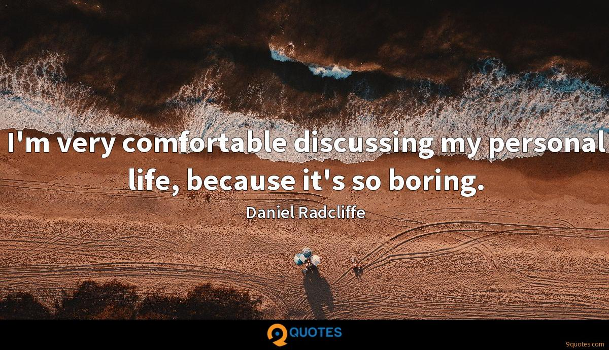 I'm very comfortable discussing my personal life, because it's so boring.
