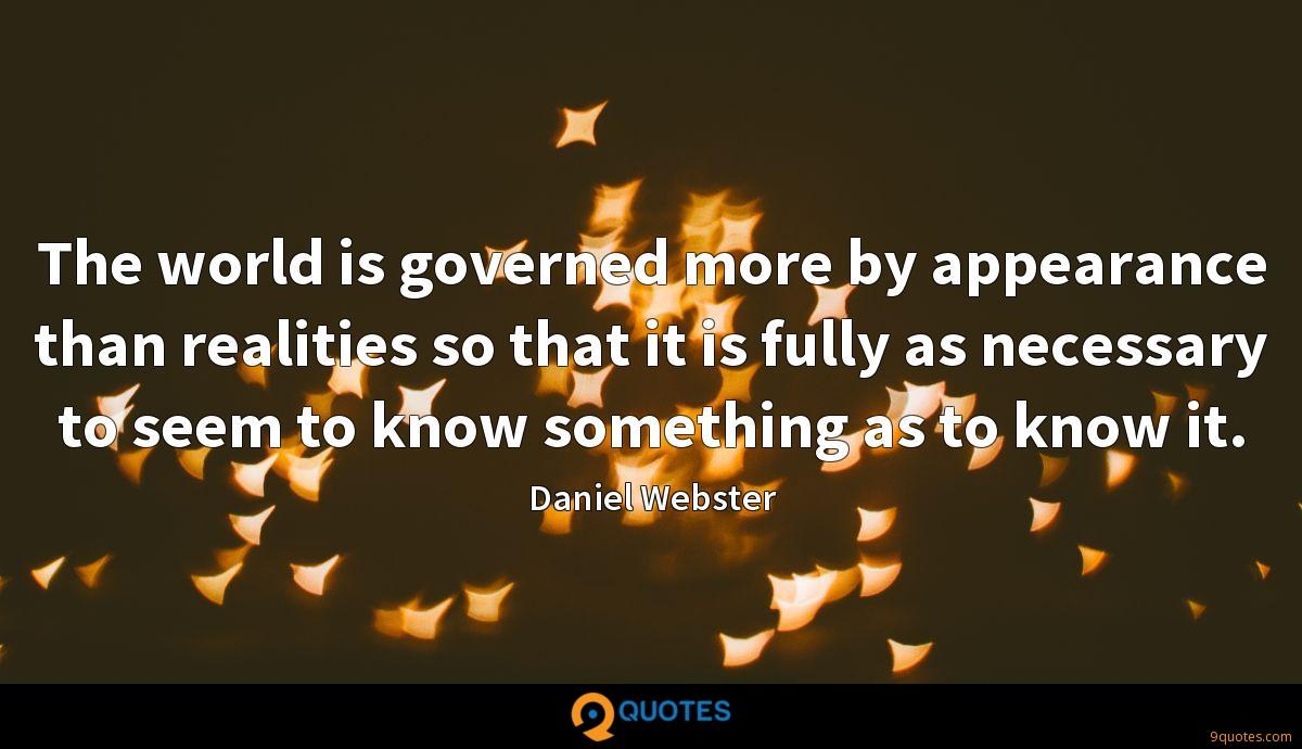 The world is governed more by appearance than realities so that it is fully as necessary to seem to know something as to know it.