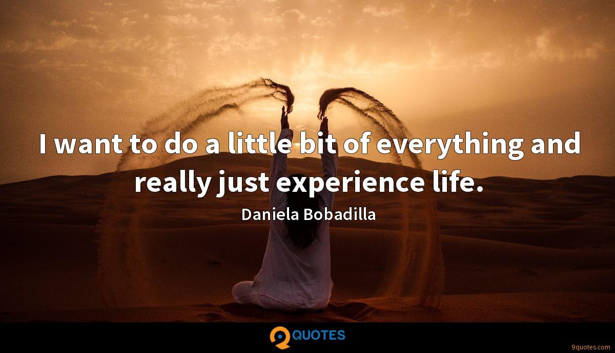 I want to do a little bit of everything and really just experience life.
