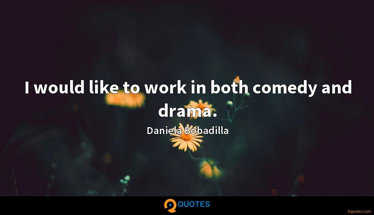 I would like to work in both comedy and drama.