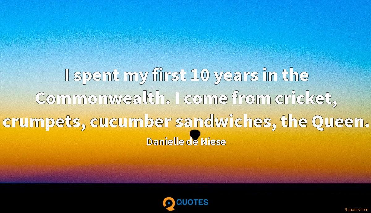 I spent my first 10 years in the Commonwealth. I come from cricket, crumpets, cucumber sandwiches, the Queen.