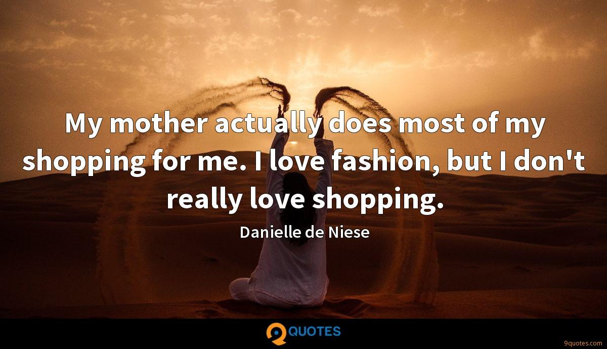 My mother actually does most of my shopping for me. I love fashion, but I don't really love shopping.