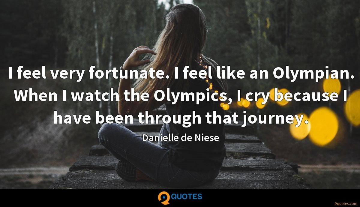 I feel very fortunate. I feel like an Olympian. When I watch the Olympics, I cry because I have been through that journey.