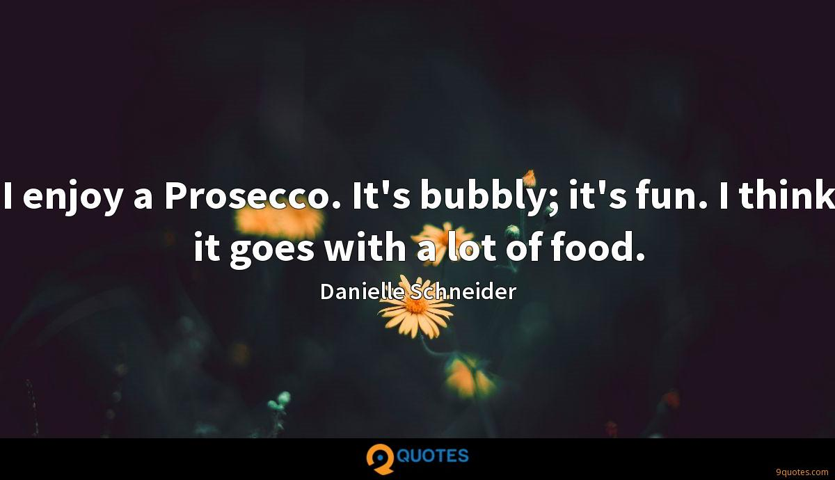 I enjoy a Prosecco. It's bubbly; it's fun. I think it goes with a lot of food.