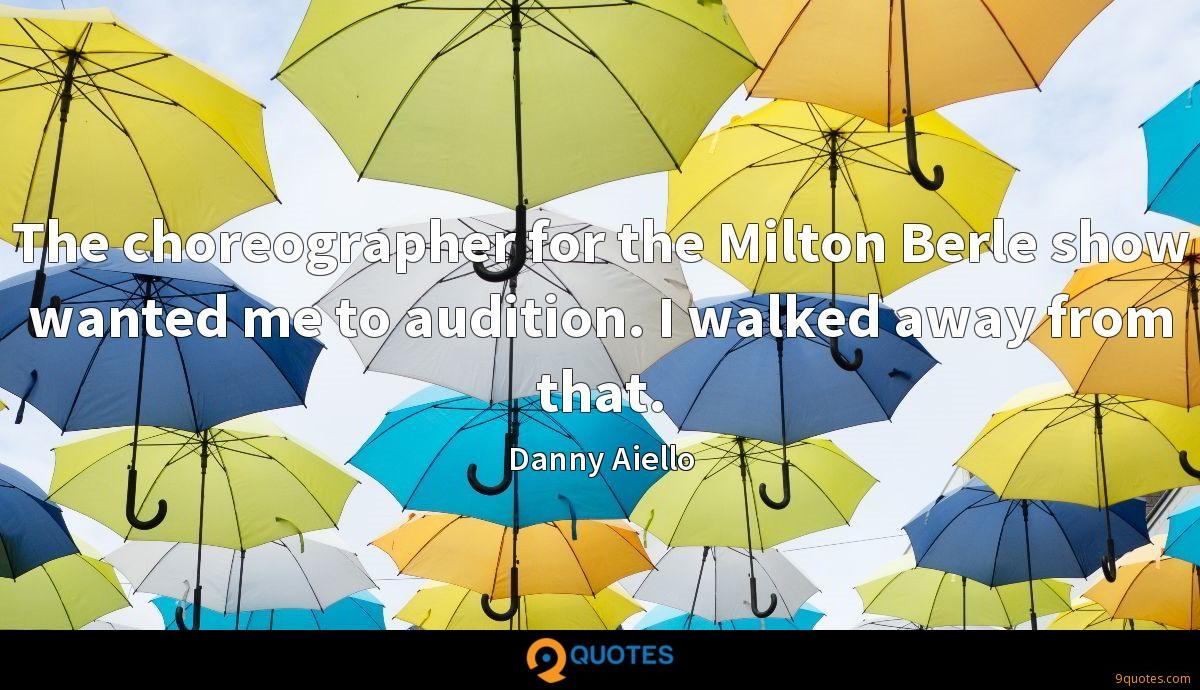 The choreographer for the Milton Berle show wanted me to audition. I walked away from that.