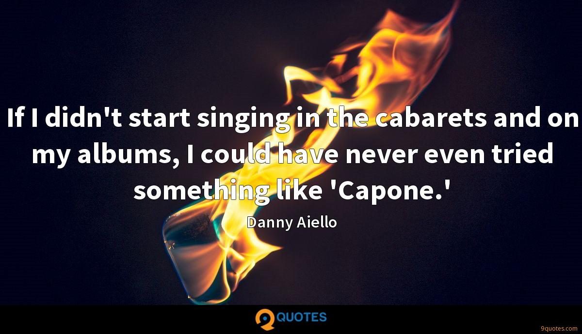 If I didn't start singing in the cabarets and on my albums, I could have never even tried something like 'Capone.'