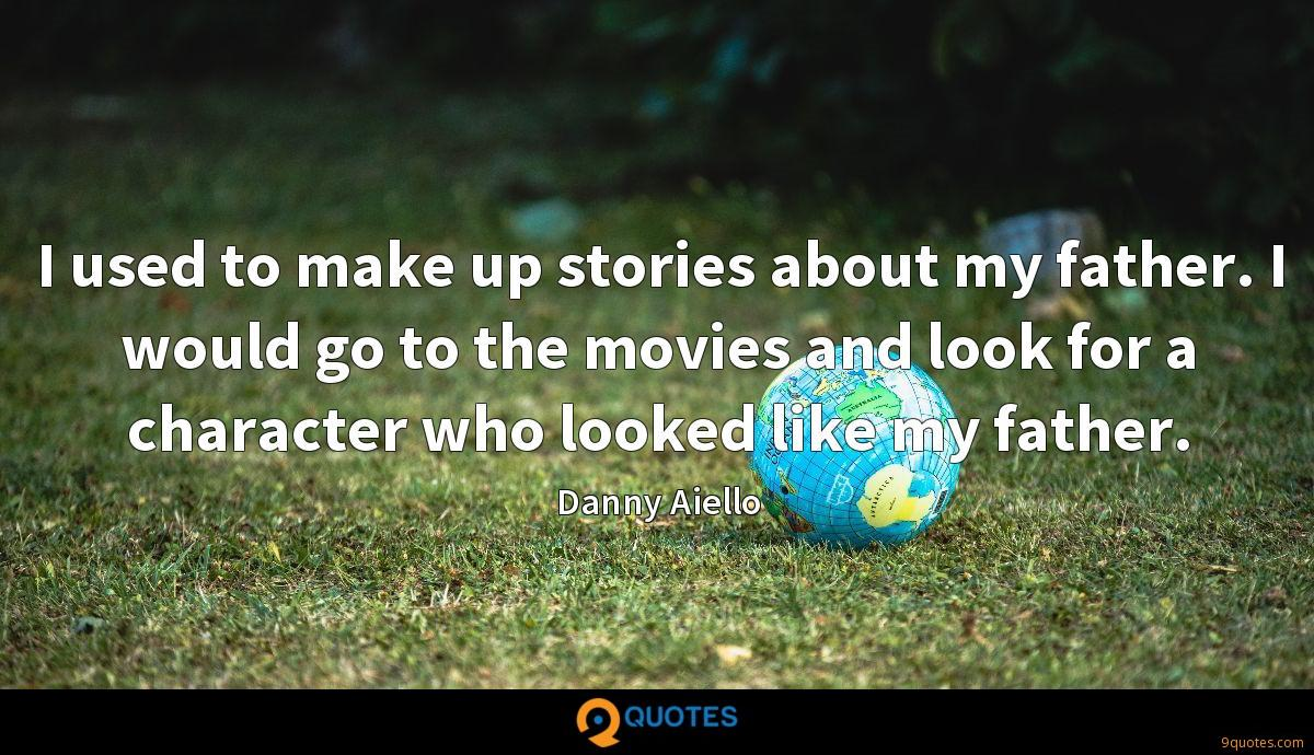I used to make up stories about my father. I would go to the movies and look for a character who looked like my father.