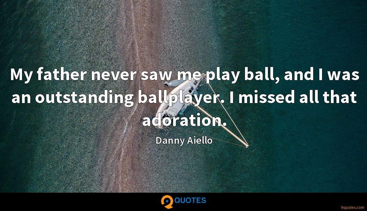 My father never saw me play ball, and I was an outstanding ballplayer. I missed all that adoration.