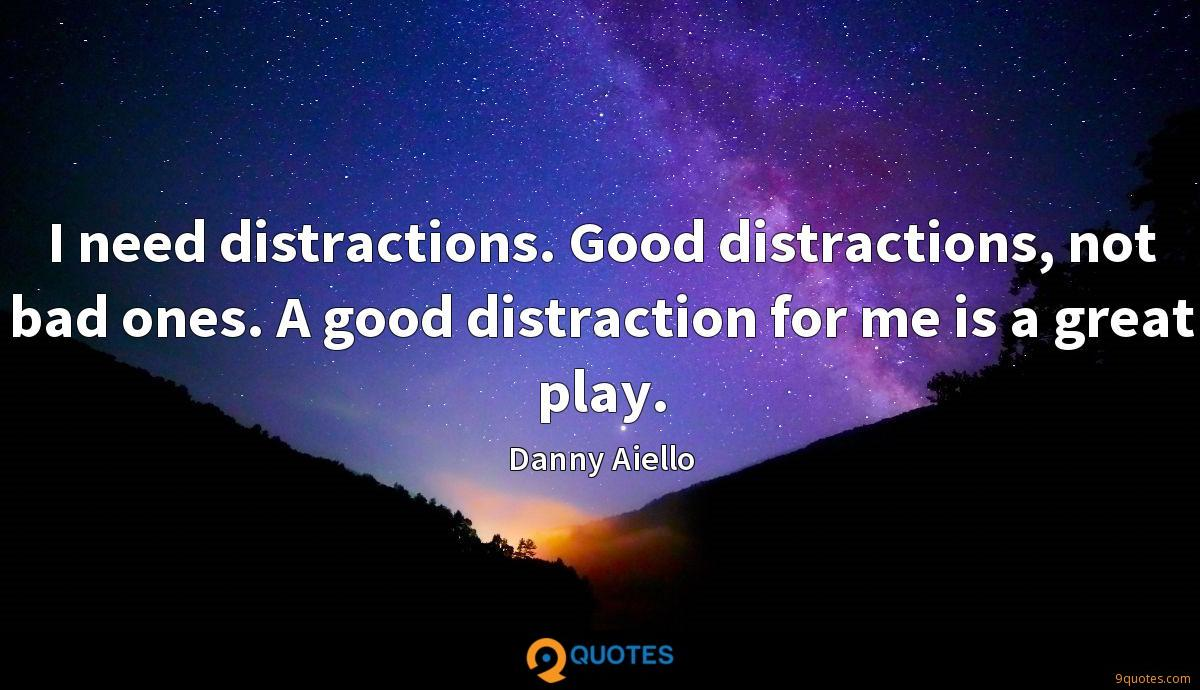 I need distractions. Good distractions, not bad ones. A good distraction for me is a great play.