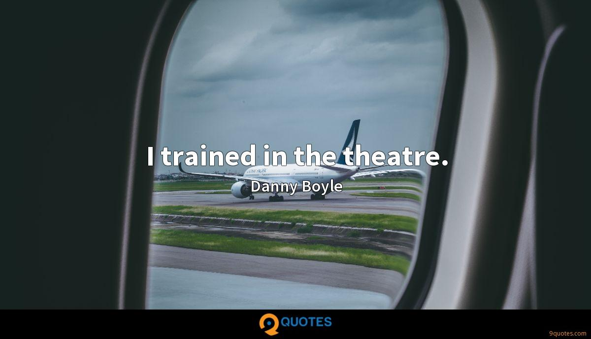 I trained in the theatre.