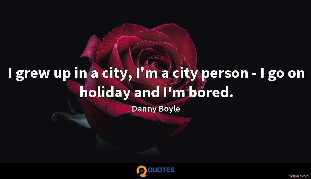 I grew up in a city, I'm a city person - I go on holiday and I'm bored.