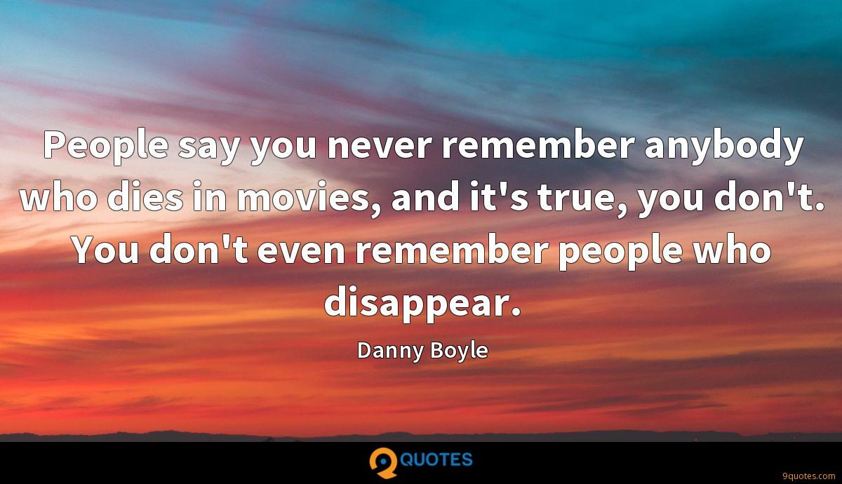 People say you never remember anybody who dies in movies, and it's true, you don't. You don't even remember people who disappear.