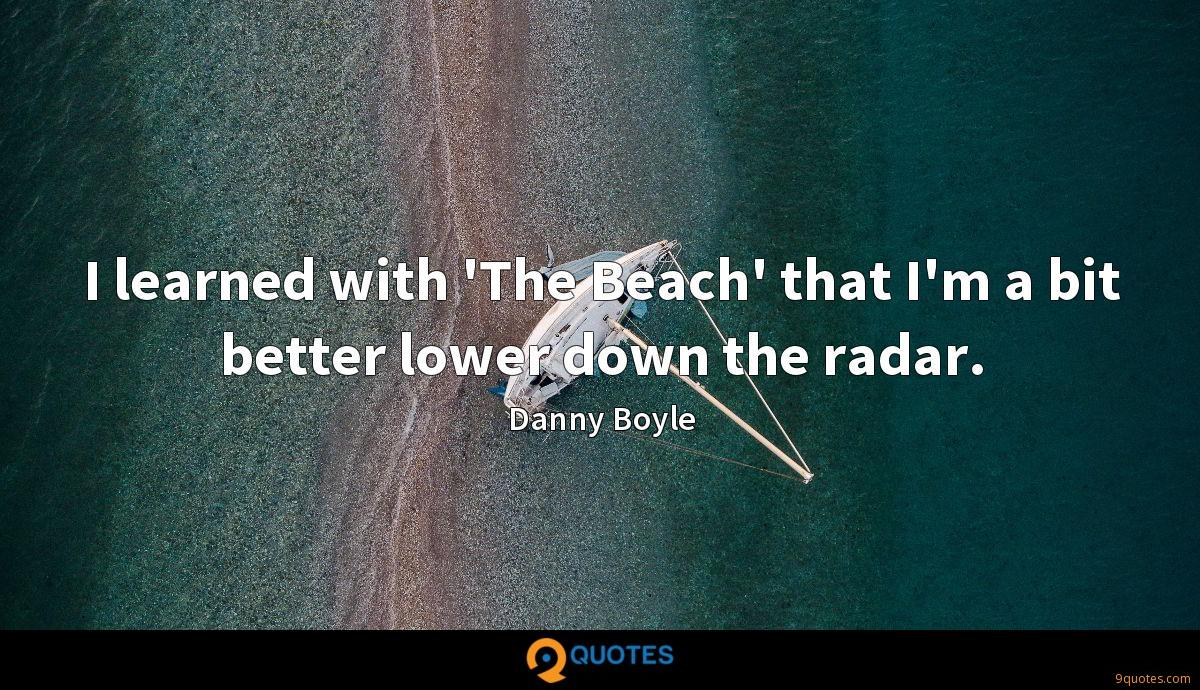 I learned with 'The Beach' that I'm a bit better lower down the radar.