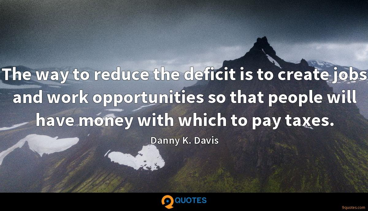 The way to reduce the deficit is to create jobs and work opportunities so that people will have money with which to pay taxes.