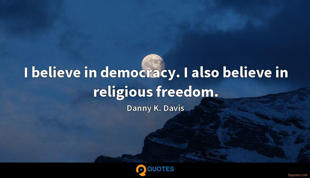 I believe in democracy. I also believe in religious freedom.