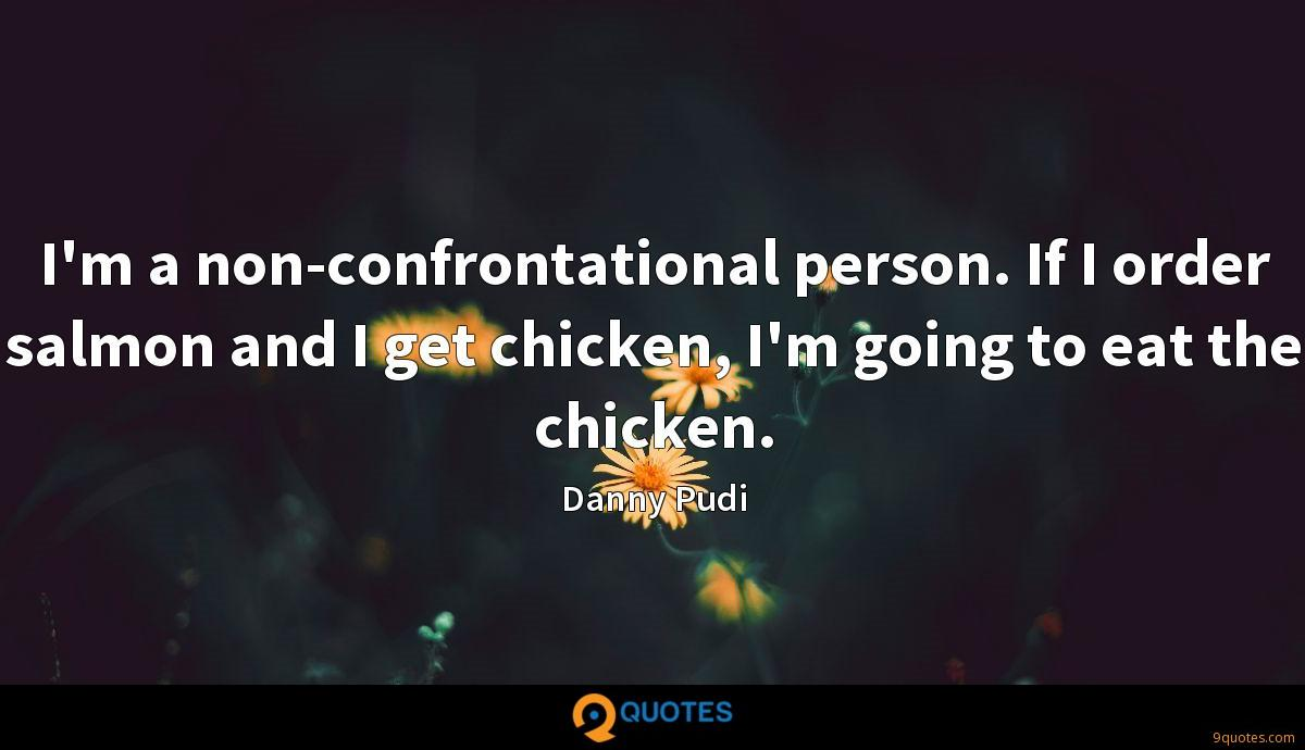 I'm a non-confrontational person. If I order salmon and I get chicken, I'm going to eat the chicken.
