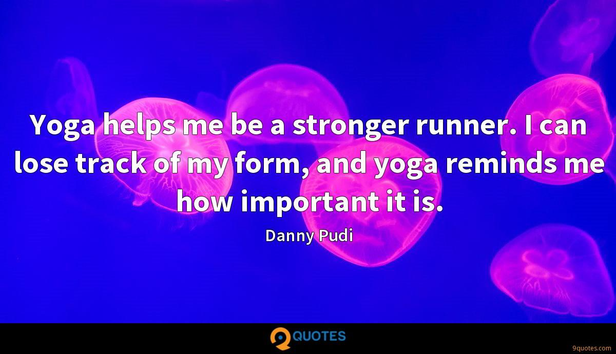 Yoga helps me be a stronger runner. I can lose track of my form, and yoga reminds me how important it is.