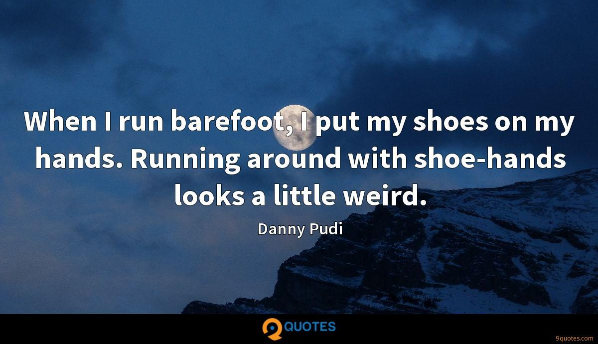 When I run barefoot, I put my shoes on my hands. Running around with shoe-hands looks a little weird.