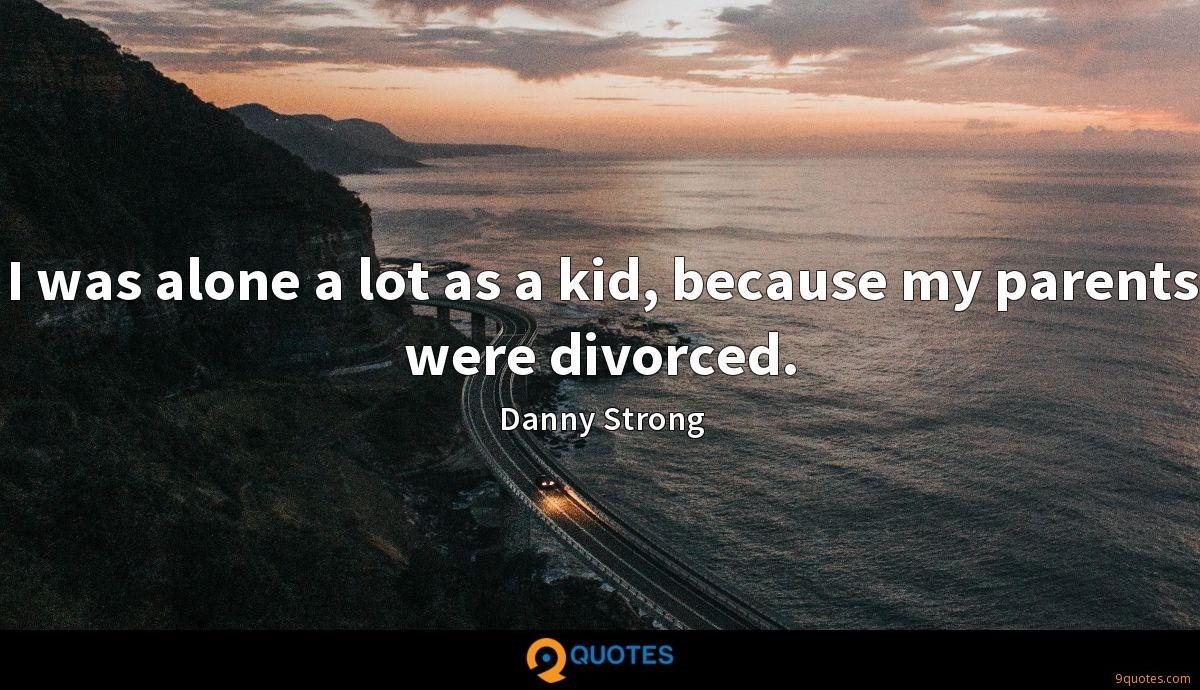 I was alone a lot as a kid, because my parents were divorced.