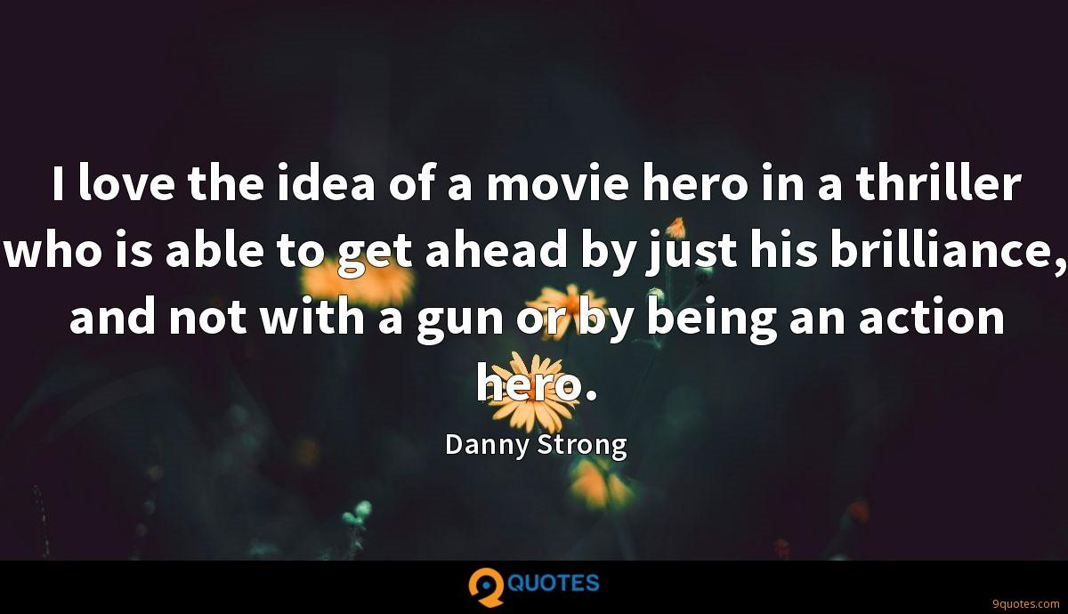 I love the idea of a movie hero in a thriller who is able to get ahead by just his brilliance, and not with a gun or by being an action hero.