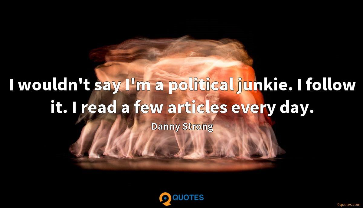 I wouldn't say I'm a political junkie. I follow it. I read a few articles every day.