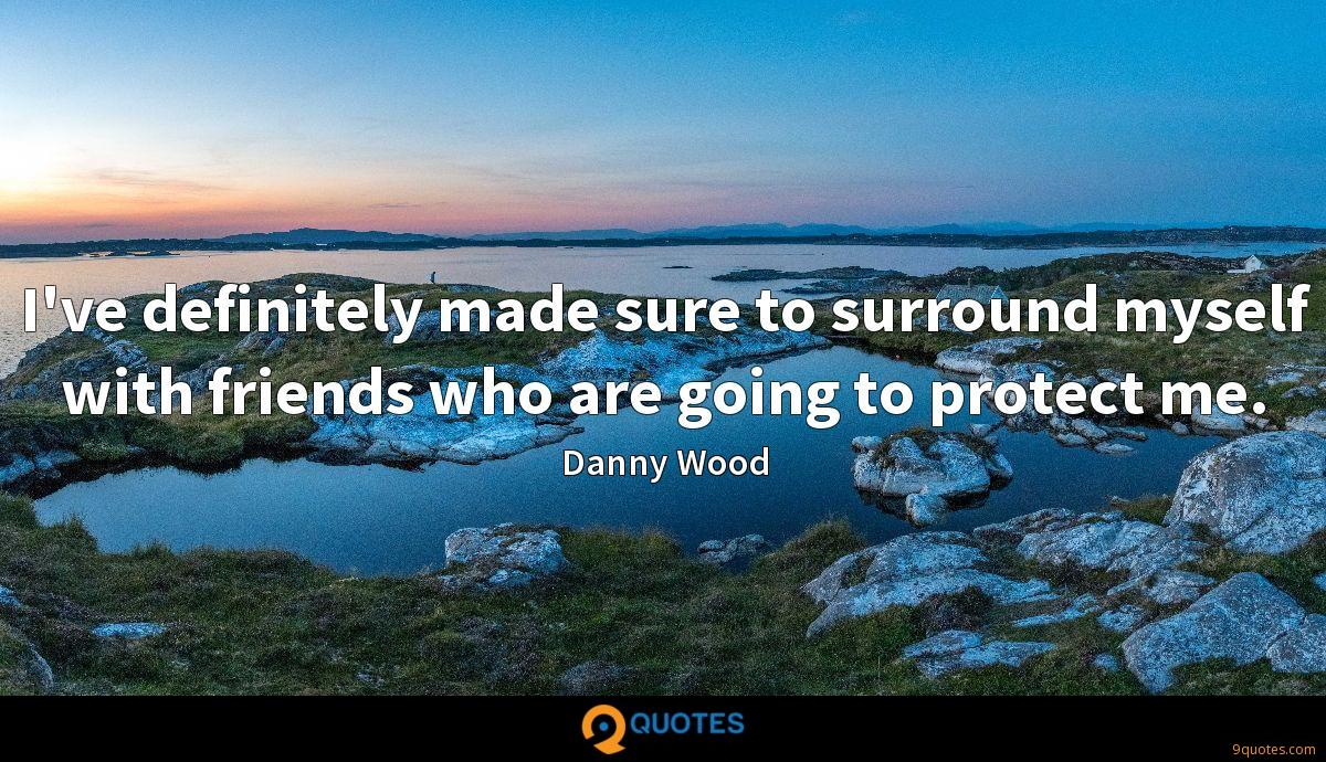 I've definitely made sure to surround myself with friends who are going to protect me.