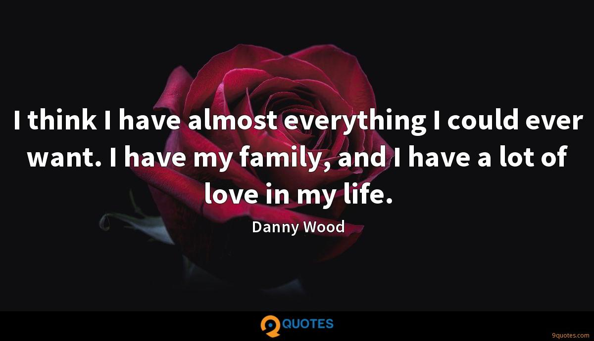 I think I have almost everything I could ever want. I have my family, and I have a lot of love in my life.