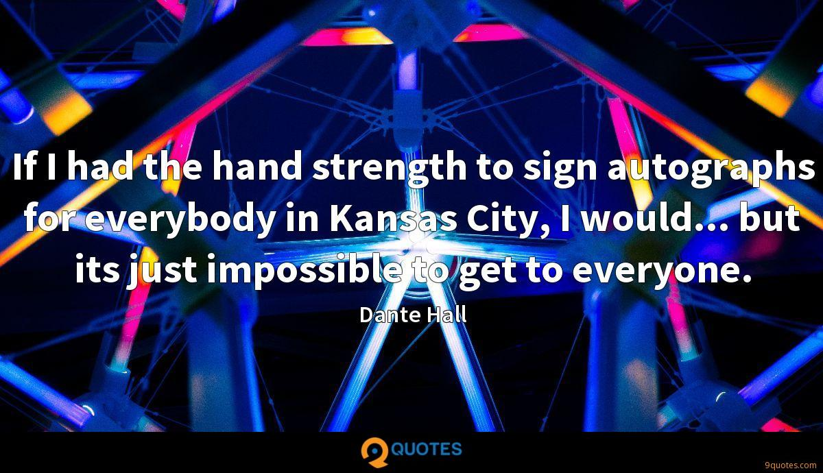 If I had the hand strength to sign autographs for everybody in Kansas City, I would... but its just impossible to get to everyone.