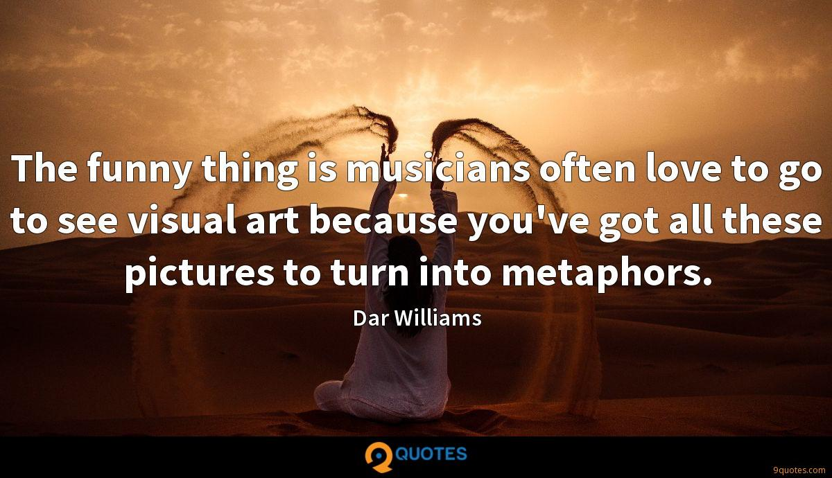 The funny thing is musicians often love to go to see visual art because you've got all these pictures to turn into metaphors.