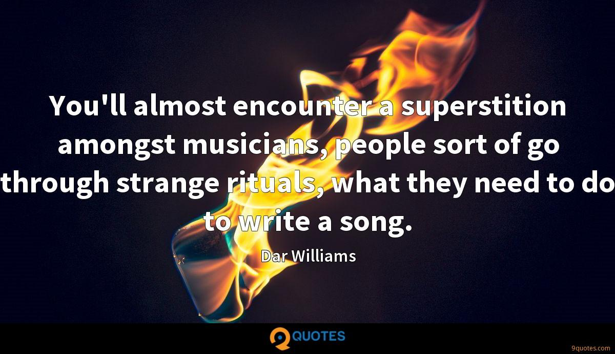 You'll almost encounter a superstition amongst musicians, people sort of go through strange rituals, what they need to do to write a song.