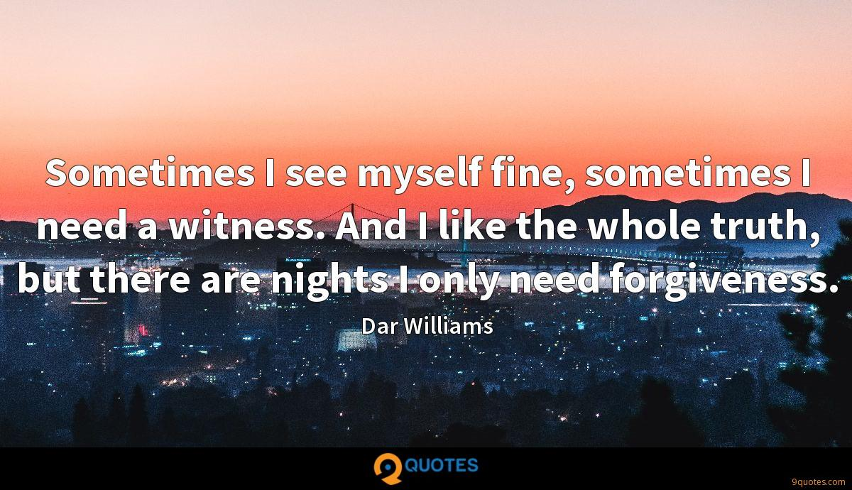Sometimes I see myself fine, sometimes I need a witness. And I like the whole truth, but there are nights I only need forgiveness.