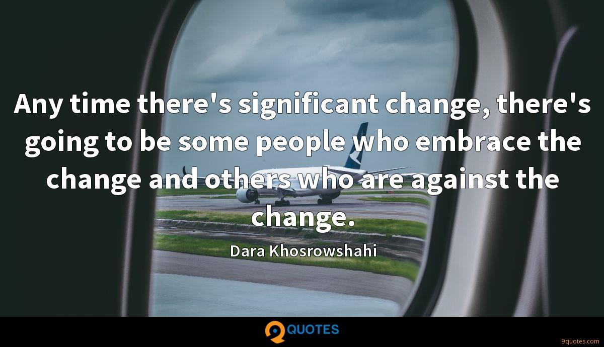 Any time there's significant change, there's going to be some people who embrace the change and others who are against the change.