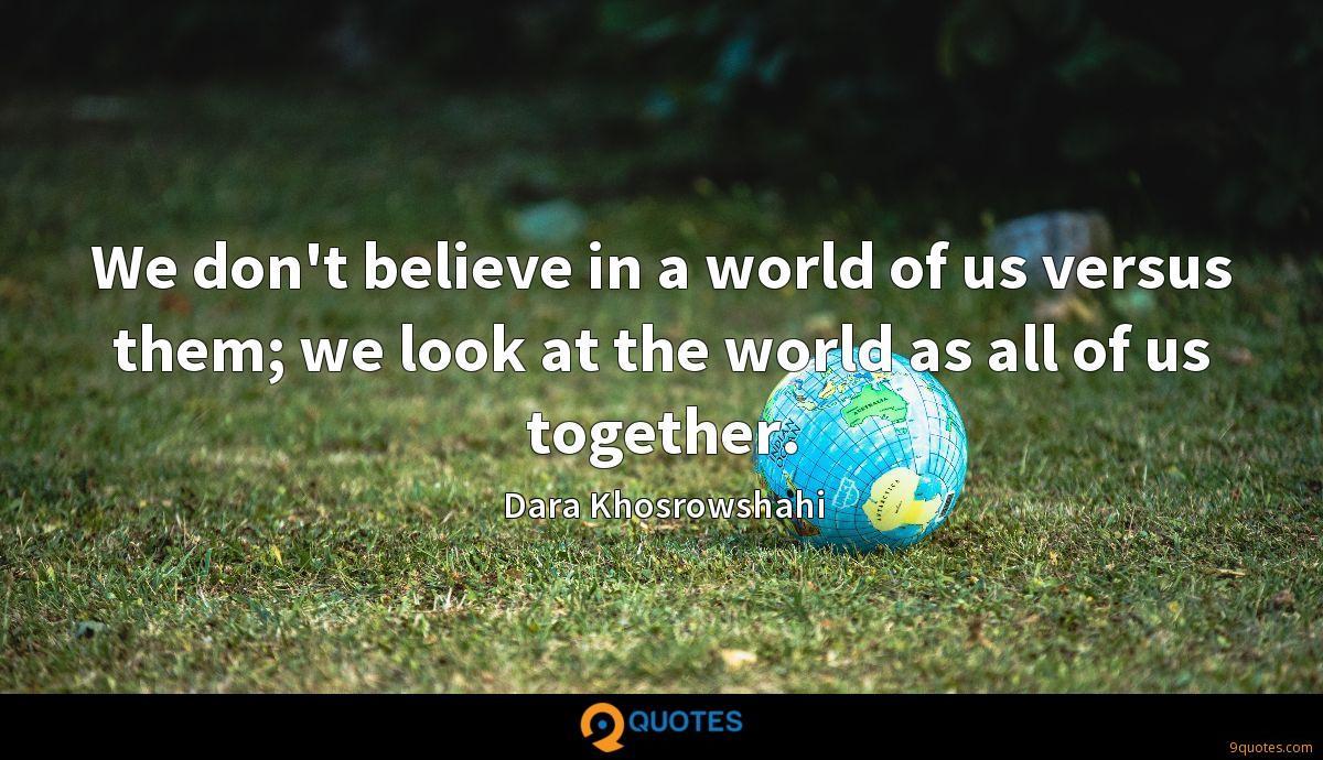 We don't believe in a world of us versus them; we look at the world as all of us together.