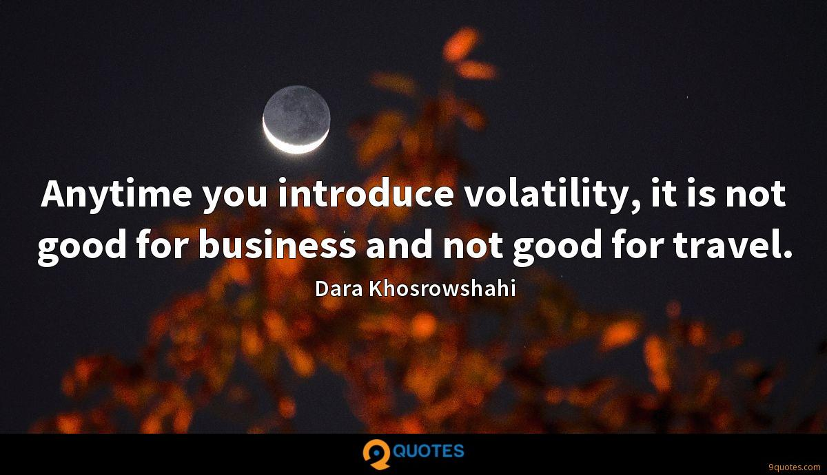 Anytime you introduce volatility, it is not good for business and not good for travel.
